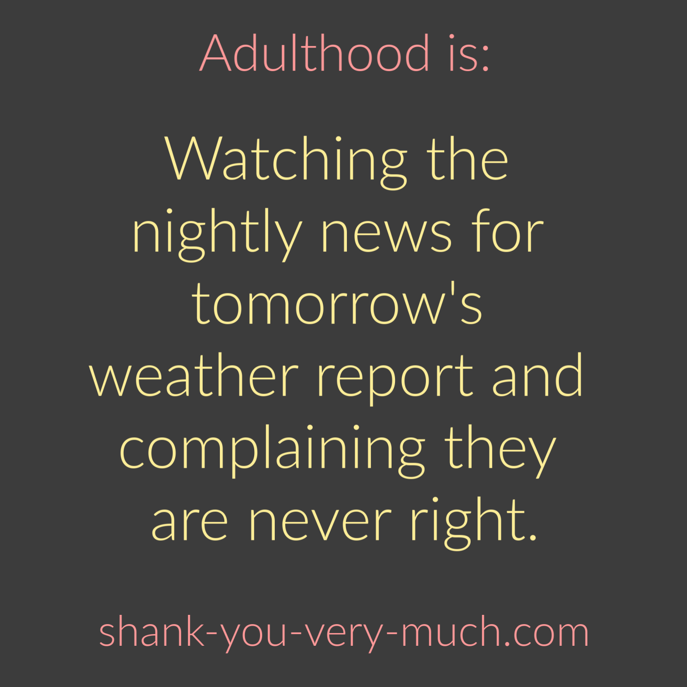 Adulthood Is - Watching the nightly news for tomorrow's weather report and complaining they are never right.
