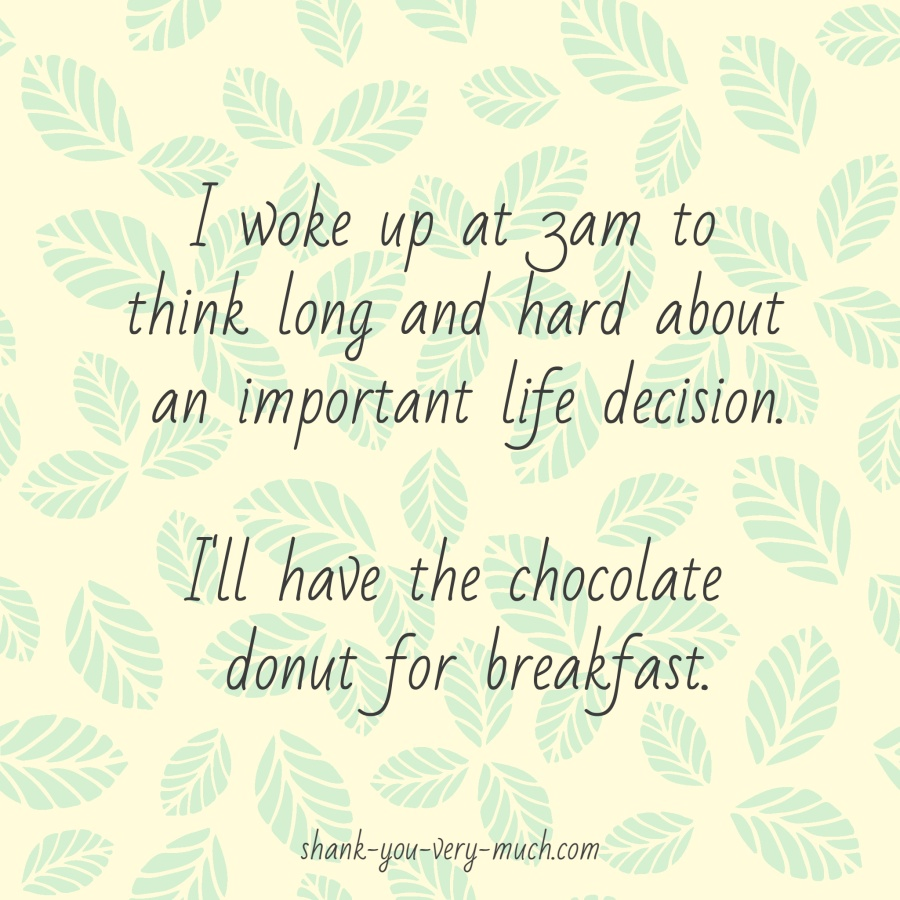I woke up at 3am to think long and hard about an important life decision. I'll have the chocolate donut for breakfast.