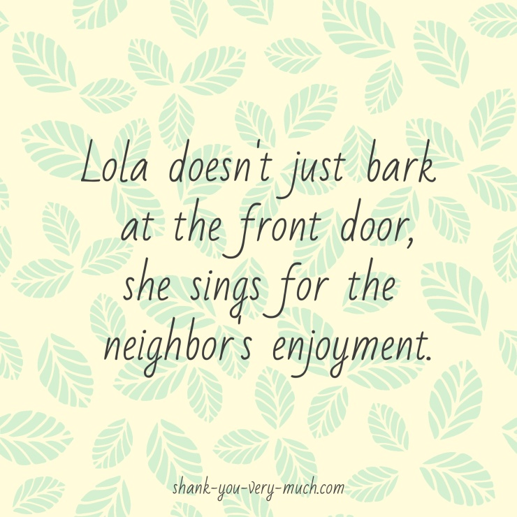 Lola doesn't just bark at the front door, she sings for the neighbor's enjoyment.