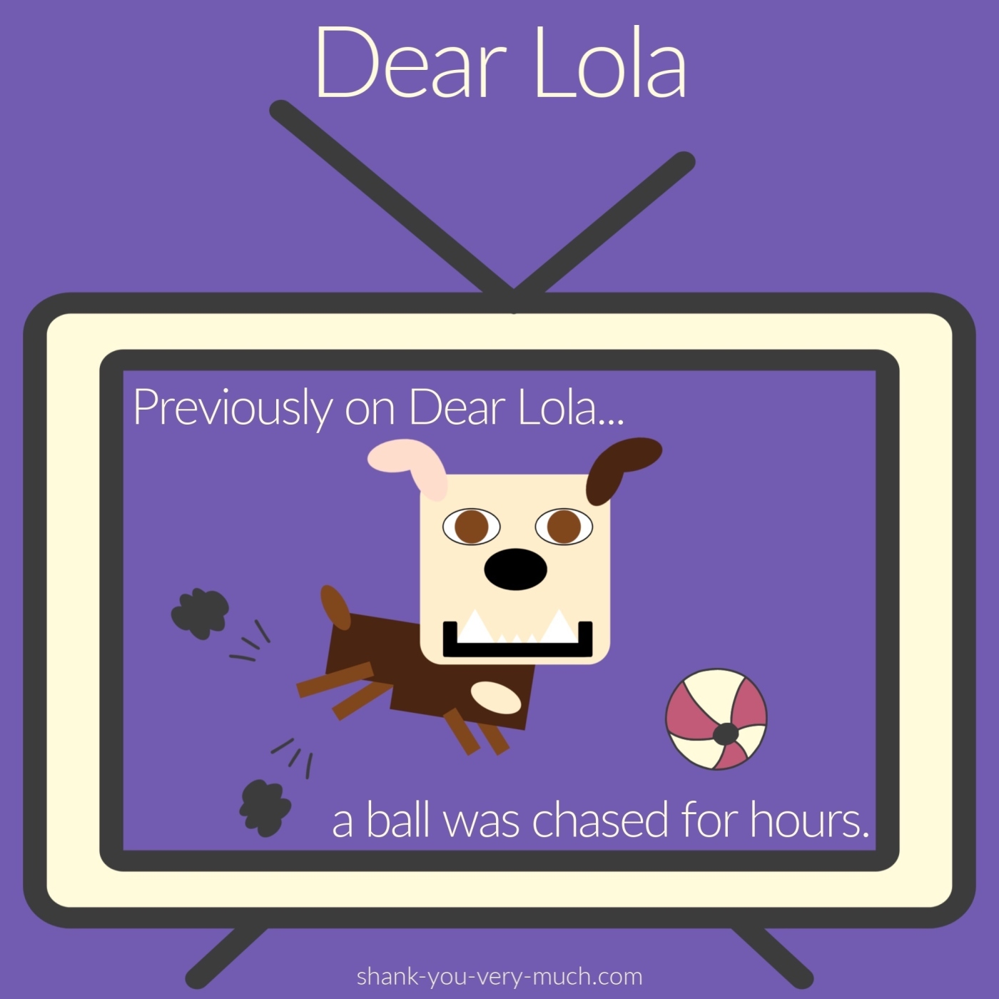 A cartoon rendering of Lola running across a television screen with the phrase 'previously on Dear Lola... a ball was chased for hours.' TV Lola is chasing a ball.