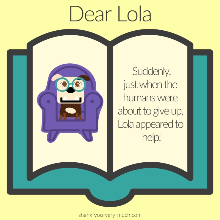 A cartoon rendering of a book with a picture of Lola sitting in her chair. On the opposite page it says 'Suddenly, just when the humans were about to give up, Lola appeared to help!'